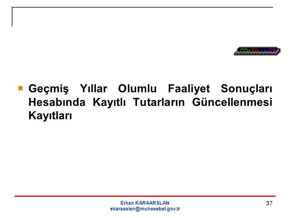 Erkan KARAARSLAN ekaraaslan@muhasebat.gov.tr 37  Geçmiş Yıllar Olumlu Faaliyet Sonuçları Hesabında Kayıtlı Tutarların Güncellenmesi Kayıtları