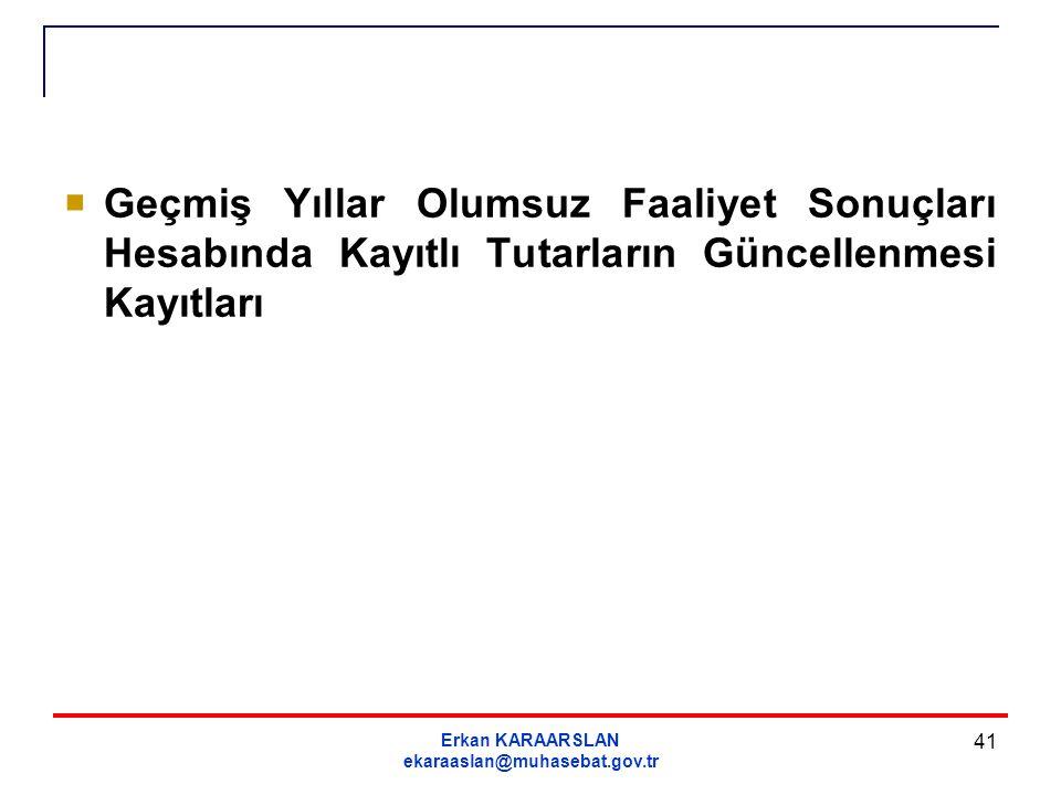 Erkan KARAARSLAN ekaraaslan@muhasebat.gov.tr 41  Geçmiş Yıllar Olumsuz Faaliyet Sonuçları Hesabında Kayıtlı Tutarların Güncellenmesi Kayıtları