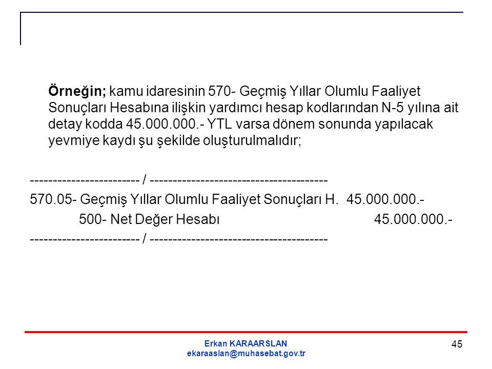 Erkan KARAARSLAN ekaraaslan@muhasebat.gov.tr 45 Örneğin; kamu idaresinin 570- Geçmiş Yıllar Olumlu Faaliyet Sonuçları Hesabına ilişkin yardımcı hesap