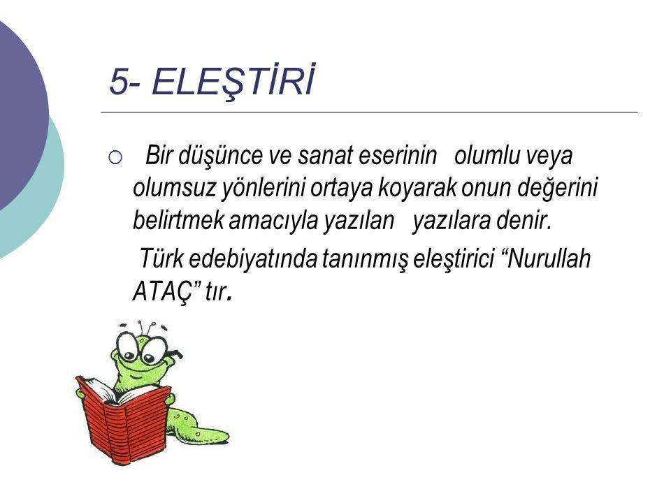 5- ELEŞTİRİ  Bir düşünce ve sanat eserinin olumlu veya olumsuz yönlerini ortaya koyarak onun değerini belirtmek amacıyla yazılan yazılara denir. Türk