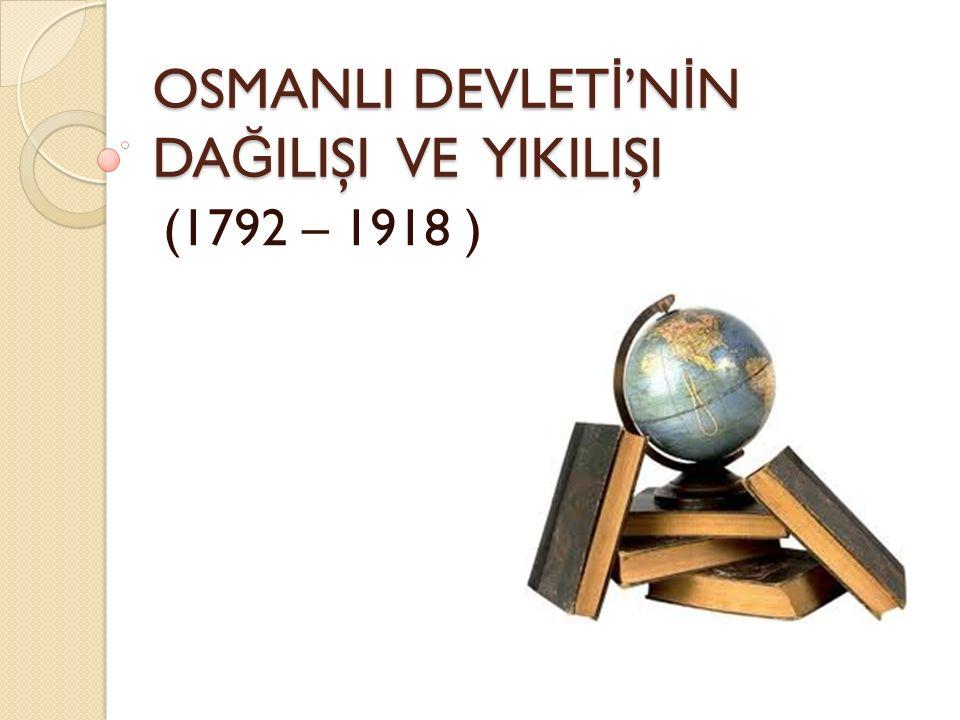 OSMANLI DEVLET İ 'N İ N DA Ğ ILIŞI VE YIKILIŞI (1792 – 1918 )