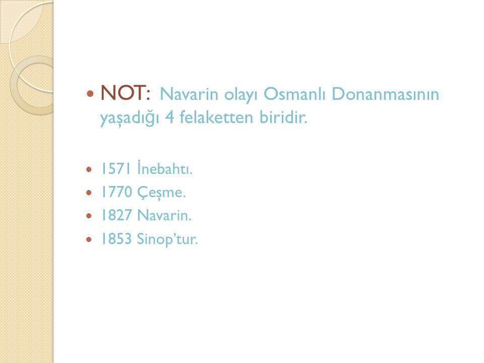 NOT: Navarin olayı Osmanlı Donanmasının yaşadı ğ ı 4 felaketten biridir. 1571 İ nebahtı. 1770 Çeşme. 1827 Navarin. 1853 Sinop'tur.