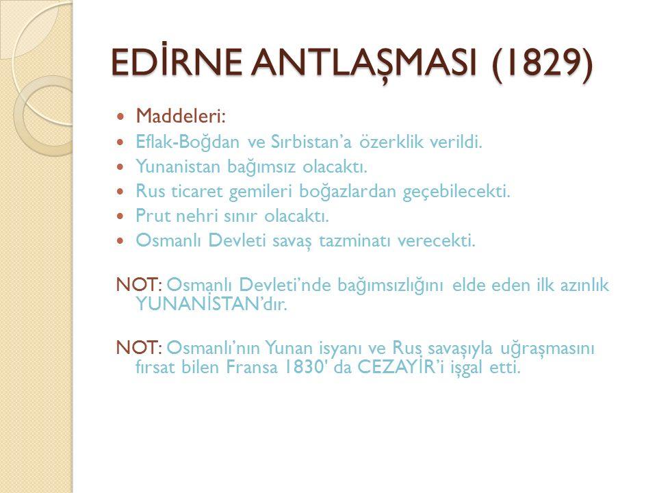 ED İ RNE ANTLAŞMASI (1829) Maddeleri: Eflak-Bo ğ dan ve Sırbistan'a özerklik verildi. Yunanistan ba ğ ımsız olacaktı. Rus ticaret gemileri bo ğ azlard