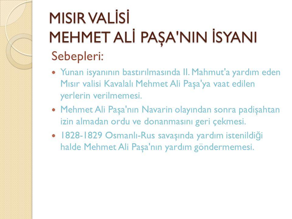 MISIR VAL İ S İ MEHMET AL İ PAŞA'NIN İ SYANI Sebepleri: Yunan isyanının bastırılmasında II. Mahmut'a yardım eden Mısır valisi Kavalalı Mehmet Ali Paşa