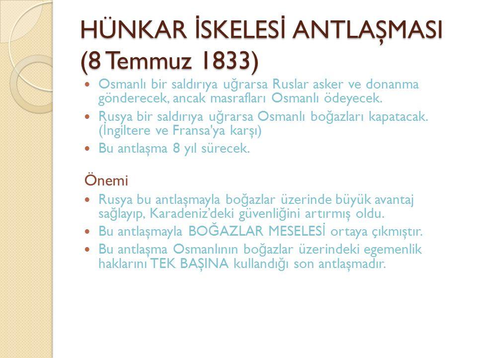 HÜNKAR İ SKELES İ ANTLAŞMASI (8 Temmuz 1833) Osmanlı bir saldırıya u ğ rarsa Ruslar asker ve donanma gönderecek, ancak masrafları Osmanlı ödeyecek. Ru