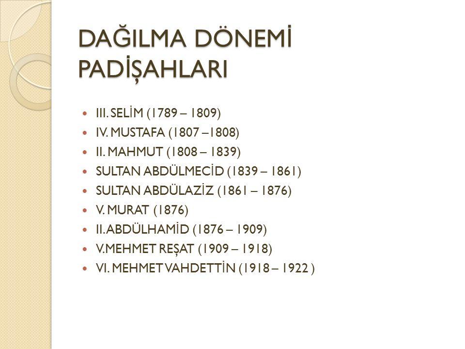 DA Ğ ILMA DÖNEM İ PAD İ ŞAHLARI III. SEL İ M (1789 – 1809) IV. MUSTAFA (1807 –1808) II. MAHMUT (1808 – 1839) SULTAN ABDÜLMEC İ D (1839 – 1861) SULTAN
