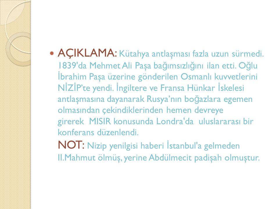AÇIKLAMA: Kütahya antlaşması fazla uzun sürmedi. 1839'da Mehmet Ali Paşa ba ğ ımsızlı ğ ını ilan etti. O ğ lu İ brahim Paşa üzerine gönderilen Osmanlı