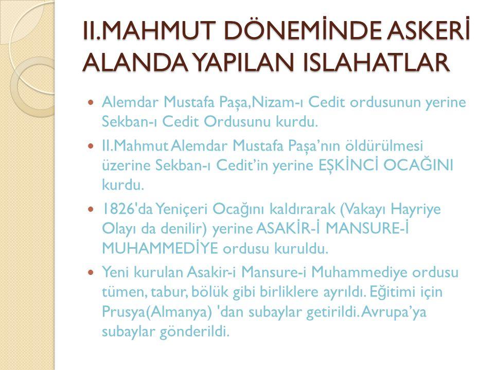 II.MAHMUT DÖNEM İ NDE ASKER İ ALANDA YAPILAN ISLAHATLAR Alemdar Mustafa Paşa,Nizam-ı Cedit ordusunun yerine Sekban-ı Cedit Ordusunu kurdu. II.Mahmut A