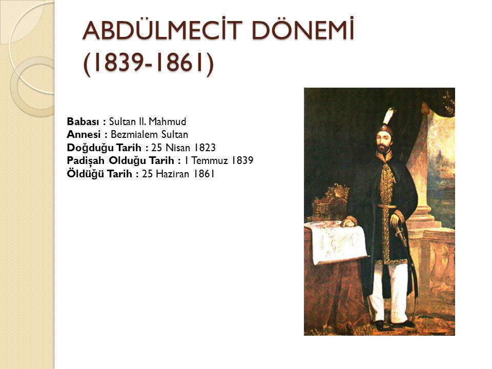 ABDÜLMEC İ T DÖNEM İ (1839-1861) Babası : Sultan II. Mahmud Annesi : Bezmialem Sultan Do ğ du ğ u Tarih : 25 Nisan 1823 Padişah Oldu ğ u Tarih : 1 Tem