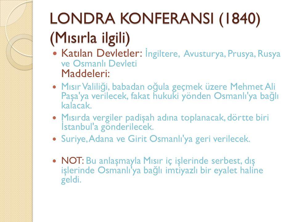 LONDRA KONFERANSI (1840) (Mısırla ilgili) Katılan Devletler: İ ngiltere, Avusturya, Prusya, Rusya ve Osmanlı Devleti Maddeleri: Mısır Valili ğ i, baba