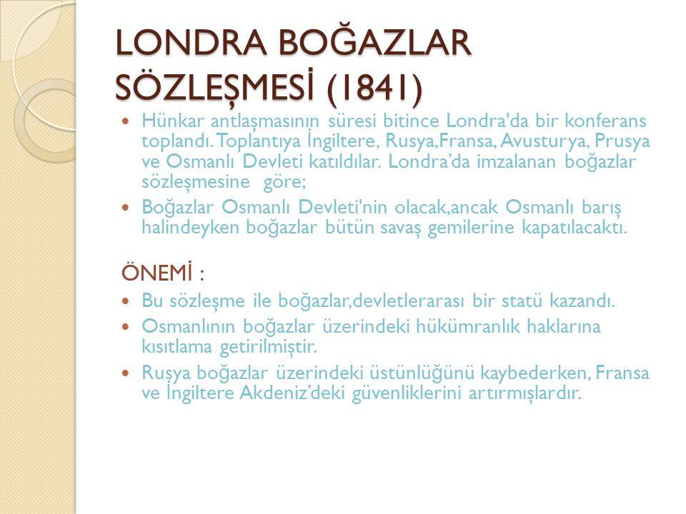 LONDRA BO Ğ AZLAR SÖZLEŞMES İ (1841) Hünkar antlaşmasının süresi bitince Londra'da bir konferans toplandı. Toplantıya İ ngiltere, Rusya,Fransa, Avustu