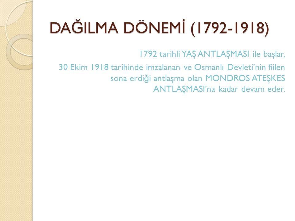 DA Ğ ILMA DÖNEM İ (1792-1918) 1792 tarihli YAŞ ANTLAŞMASI ile başlar, 30 Ekim 1918 tarihinde imzalanan ve Osmanlı Devleti'nin fiilen sona erdi ğ i ant