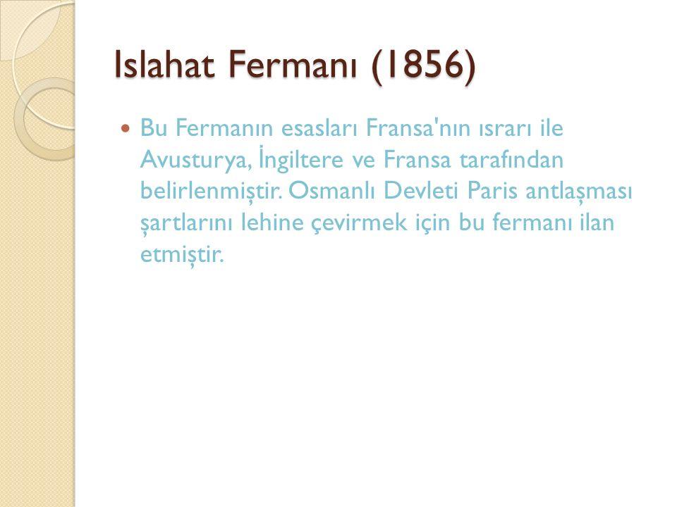 Islahat Fermanı (1856) Bu Fermanın esasları Fransa'nın ısrarı ile Avusturya, İ ngiltere ve Fransa tarafından belirlenmiştir. Osmanlı Devleti Paris ant