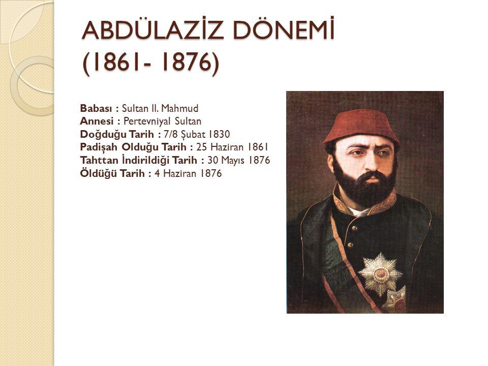 ABDÜLAZ İ Z DÖNEM İ (1861- 1876) Babası : Sultan II. Mahmud Annesi : Pertevniyal Sultan Do ğ du ğ u Tarih : 7/8 Şubat 1830 Padişah Oldu ğ u Tarih : 25