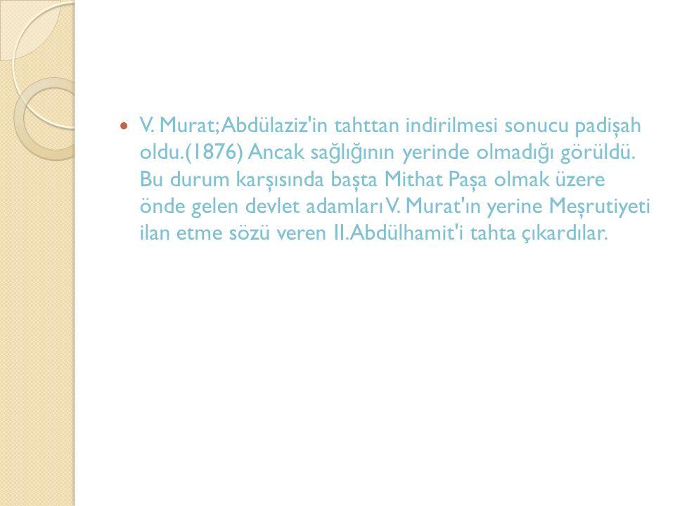 V. Murat; Abdülaziz'in tahttan indirilmesi sonucu padişah oldu.(1876) Ancak sa ğ lı ğ ının yerinde olmadı ğ ı görüldü. Bu durum karşısında başta Mitha