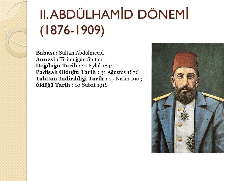 II. ABDÜLHAM İ D DÖNEM İ (1876-1909) Babası : Sultan Abd ü lmecid Annesi : Tirim ü jgân Sultan Doğduğu Tarih : 21 Eyl ü l 1842 Padişah Olduğu Tarih :