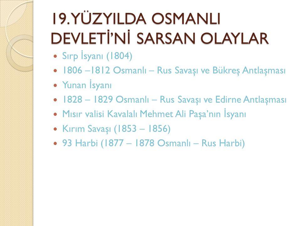 19. YÜZYILDA OSMANLI DEVLET İ 'N İ SARSAN OLAYLAR Sırp İ syanı (1804) 1806 –1812 Osmanlı – Rus Savaşı ve Bükreş Antlaşması Yunan İ syanı 1828 – 1829 O