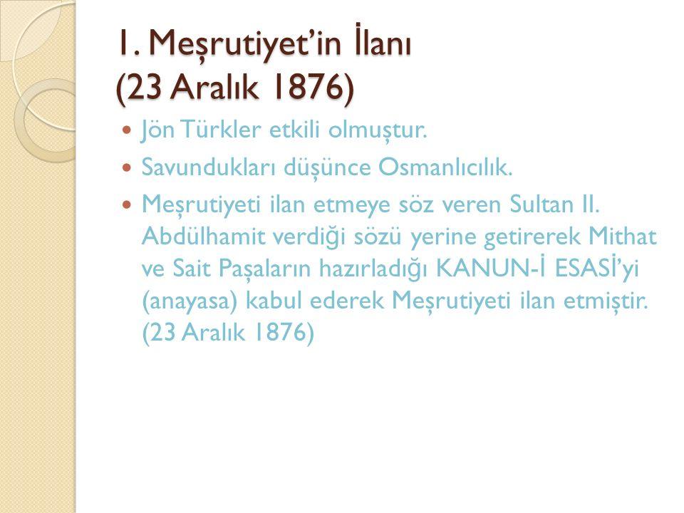 1. Meşrutiyet'in İ lanı (23 Aralık 1876) Jön Türkler etkili olmuştur. Savundukları düşünce Osmanlıcılık. Meşrutiyeti ilan etmeye söz veren Sultan II.