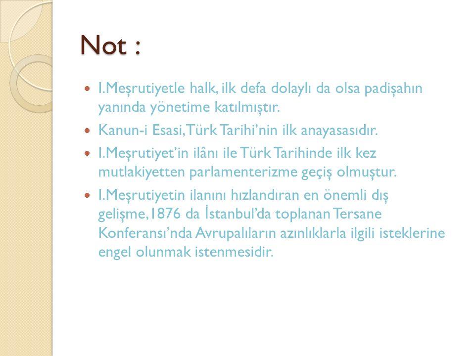 Not : I.Meşrutiyetle halk, ilk defa dolaylı da olsa padişahın yanında yönetime katılmıştır. Kanun-i Esasi,Türk Tarihi'nin ilk anayasasıdır. I.Meşrutiy