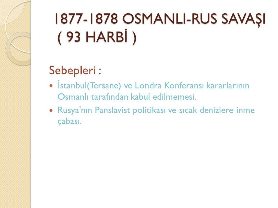 1877-1878 OSMANLI-RUS SAVAŞI ( 93 HARB İ ) Sebepleri : İ stanbul(Tersane) ve Londra Konferansı kararlarının Osmanlı tarafından kabul edilmemesi. Rusya