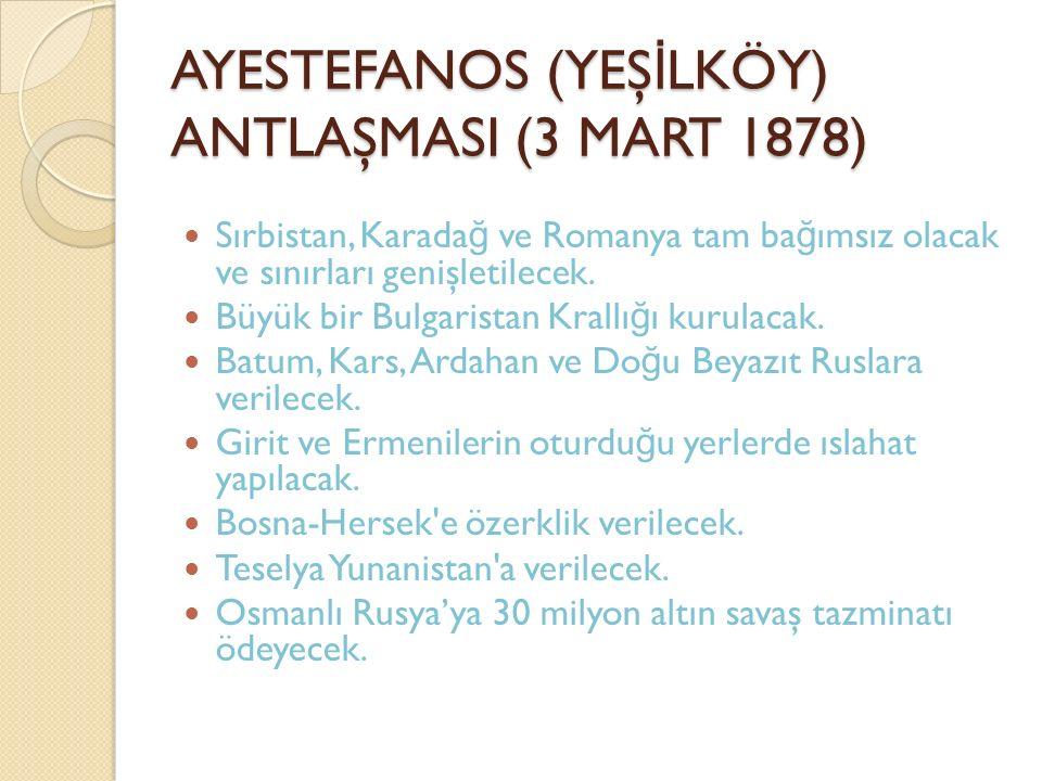 AYESTEFANOS (YEŞ İ LKÖY) ANTLAŞMASI (3 MART 1878) Sırbistan, Karada ğ ve Romanya tam ba ğ ımsız olacak ve sınırları genişletilecek. Büyük bir Bulgaris