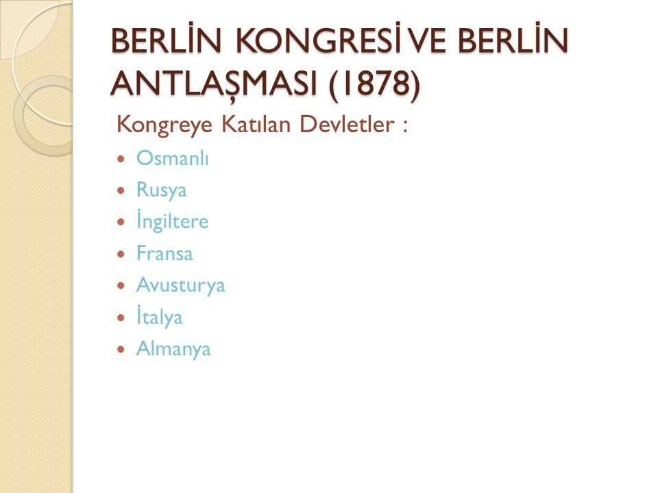 BERL İ N KONGRES İ VE BERL İ N ANTLAŞMASI (1878) Kongreye Katılan Devletler : Osmanlı Rusya İ ngiltere Fransa Avusturya İ talya Almanya