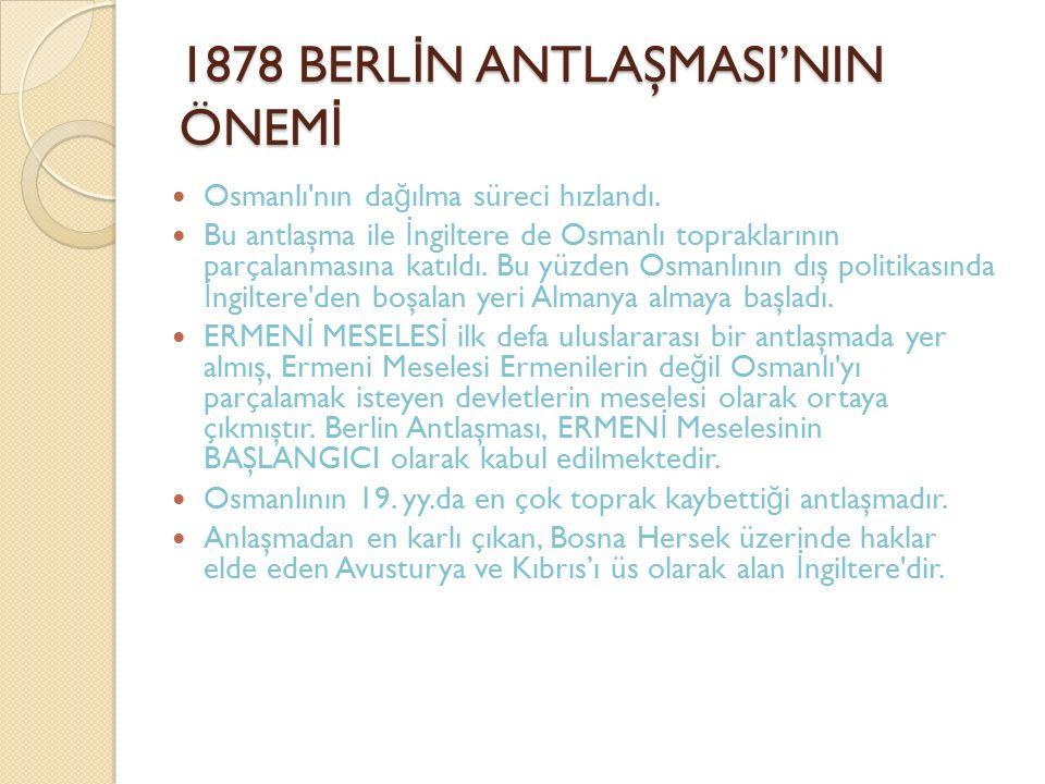 1878 BERL İ N ANTLAŞMASI'NIN ÖNEM İ Osmanlı'nın da ğ ılma süreci hızlandı. Bu antlaşma ile İ ngiltere de Osmanlı topraklarının parçalanmasına katıldı.