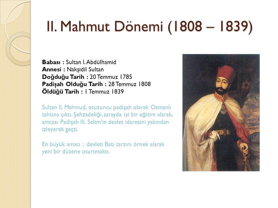 II. Mahmut Dönemi (1808 – 1839) Babası : Sultan I. Abdülhamid Annesi : Nakşidil Sultan Do ğ du ğ u Tarih : 20 Temmuz 1785 Padişah Oldu ğ u Tarih : 28