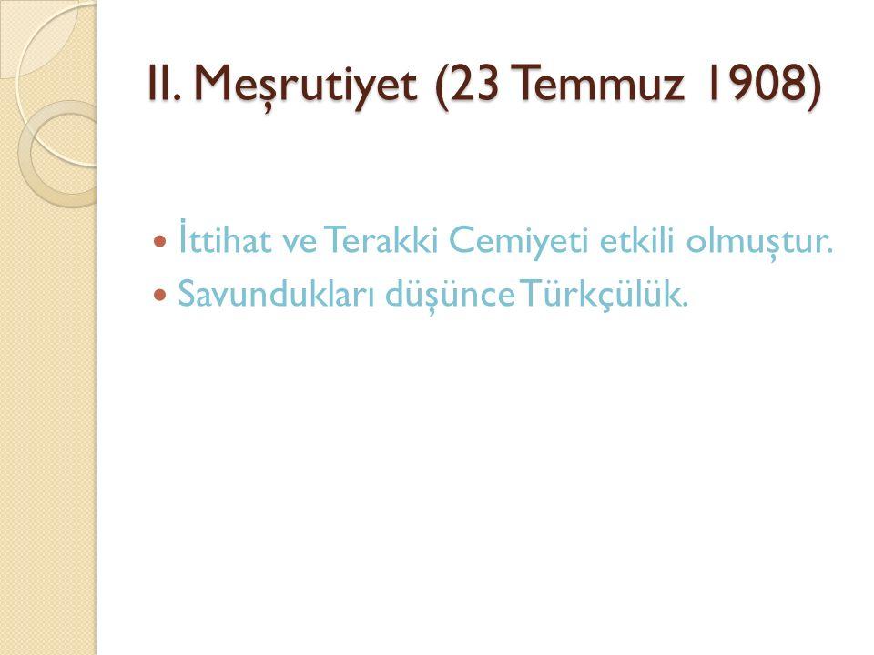 II. Meşrutiyet (23 Temmuz 1908) İ ttihat ve Terakki Cemiyeti etkili olmuştur. Savundukları düşünce Türkçülük.