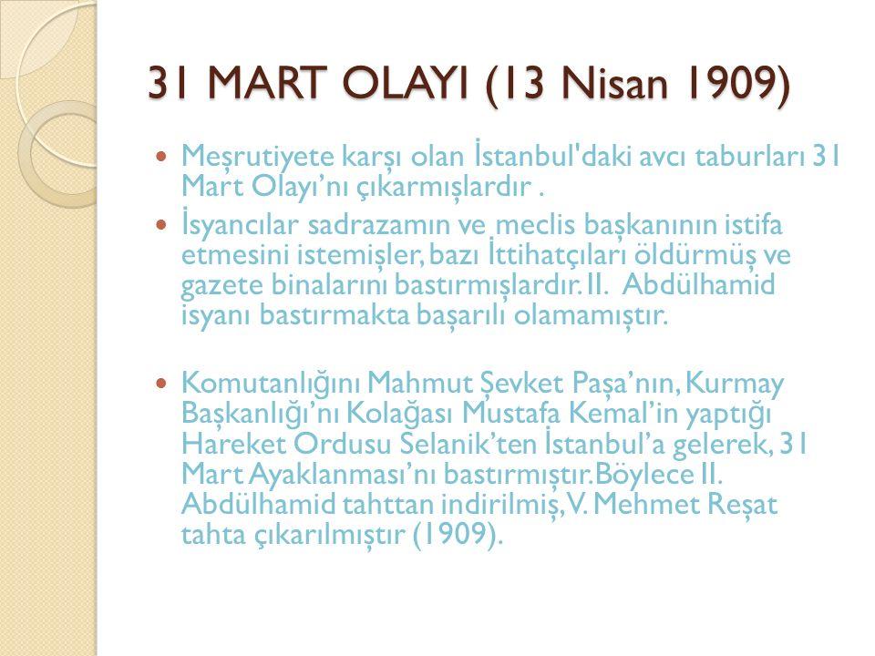 31 MART OLAYI (13 Nisan 1909) Meşrutiyete karşı olan İ stanbul'daki avcı taburları 31 Mart Olayı'nı çıkarmışlardır. İ syancılar sadrazamın ve meclis b