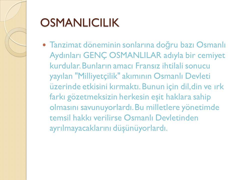 OSMANLICILIK Tanzimat döneminin sonlarına do ğ ru bazı Osmanlı Aydınları GENÇ OSMANLILAR adıyla bir cemiyet kurdular. Bunların amacı Fransız ihtilali