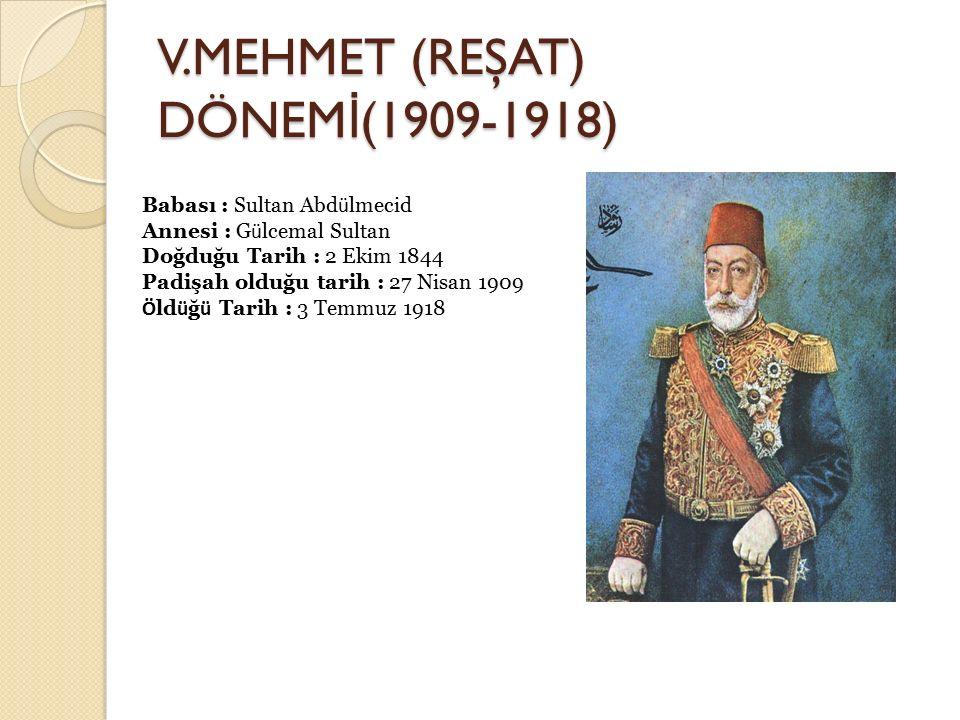V.MEHMET (REŞAT) DÖNEM İ (1909-1918) Babası : Sultan Abd ü lmecid Annesi : G ü lcemal Sultan Doğduğu Tarih : 2 Ekim 1844 Padişah olduğu tarih : 27 Nis