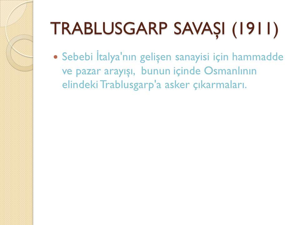 TRABLUSGARP SAVAŞI (1911) Sebebi İ talya'nın gelişen sanayisi için hammadde ve pazar arayışı, bunun içinde Osmanlının elindeki Trablusgarp'a asker çık