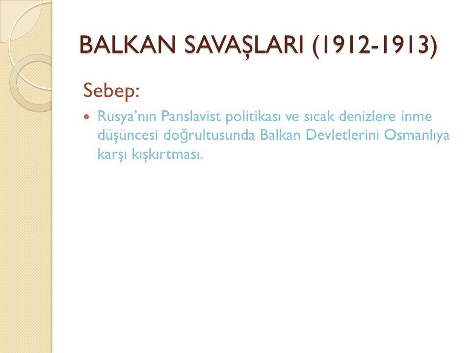 BALKAN SAVAŞLARI (1912-1913) Sebep: Rusya'nın Panslavist politikası ve sıcak denizlere inme düşüncesi do ğ rultusunda Balkan Devletlerini Osmanlıya ka
