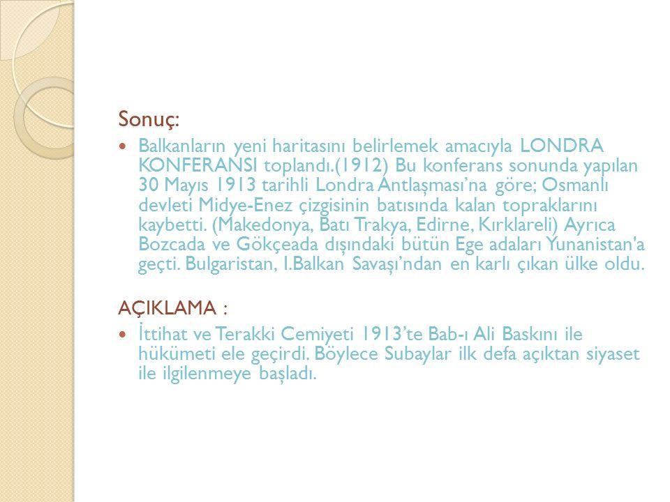 Sonuç: Balkanların yeni haritasını belirlemek amacıyla LONDRA KONFERANSI toplandı.(1912) Bu konferans sonunda yapılan 30 Mayıs 1913 tarihli Londra Ant
