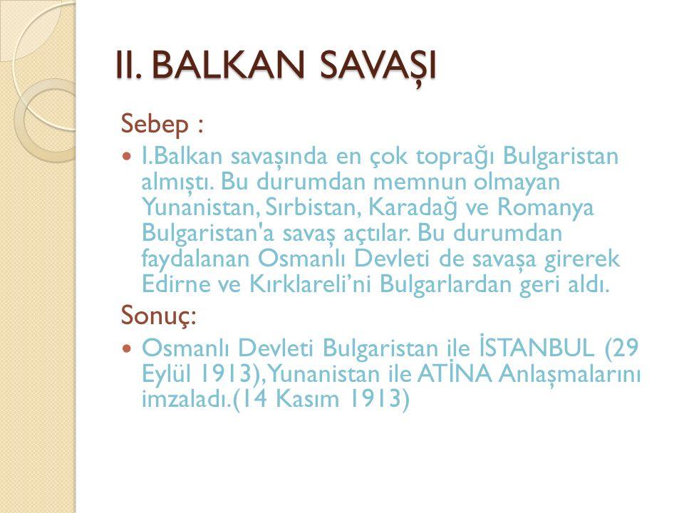 II. BALKAN SAVAŞI Sebep : I.Balkan savaşında en çok topra ğ ı Bulgaristan almıştı. Bu durumdan memnun olmayan Yunanistan, Sırbistan, Karada ğ ve Roman