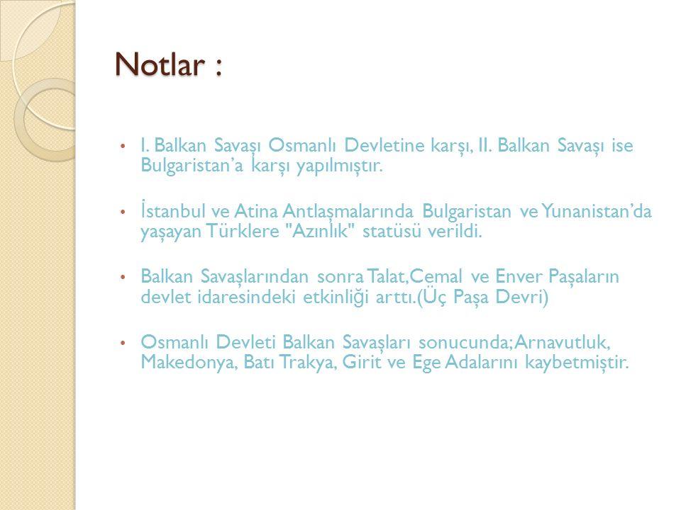 Notlar : I. Balkan Savaşı Osmanlı Devletine karşı, II. Balkan Savaşı ise Bulgaristan'a karşı yapılmıştır. İ stanbul ve Atina Antlaşmalarında Bulgarist