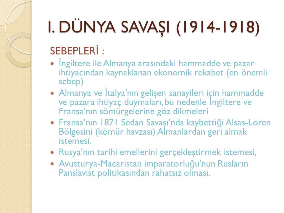 I. DÜNYA SAVAŞI (1914-1918) SEBEPLER İ : İ ngiltere ile Almanya arasındaki hammadde ve pazar ihtiyacından kaynaklanan ekonomik rekabet (en önemli sebe