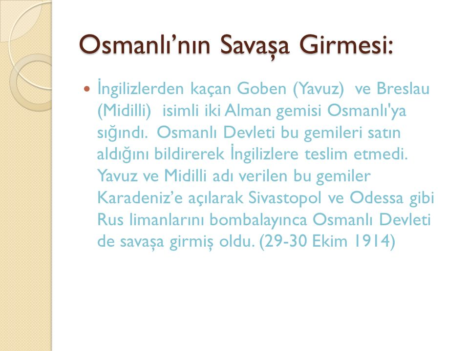 Osmanlı'nın Savaşa Girmesi: İ ngilizlerden kaçan Goben (Yavuz) ve Breslau (Midilli) isimli iki Alman gemisi Osmanlı'ya sı ğ ındı. Osmanlı Devleti bu g