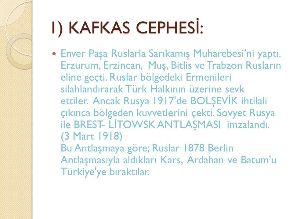 1) KAFKAS CEPHES İ : Enver Paşa Ruslarla Sarıkamış Muharebesi'ni yaptı. Erzurum, Erzincan, Muş, Bitlis ve Trabzon Rusların eline geçti. Ruslar bölgede