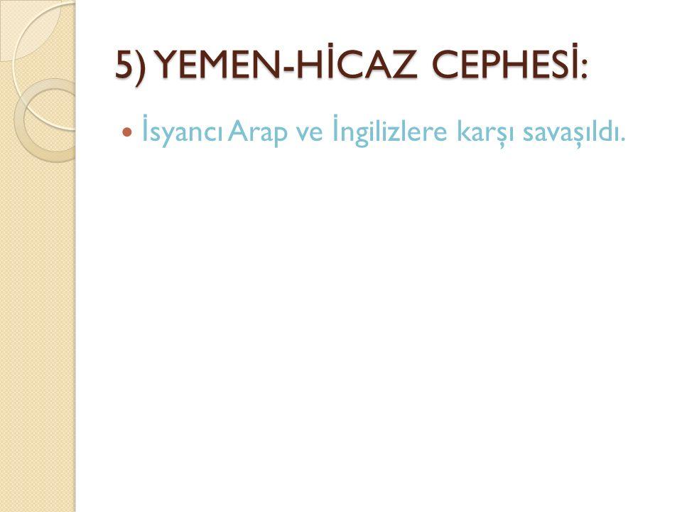 5) YEMEN-H İ CAZ CEPHES İ : İ syancı Arap ve İ ngilizlere karşı savaşıldı.