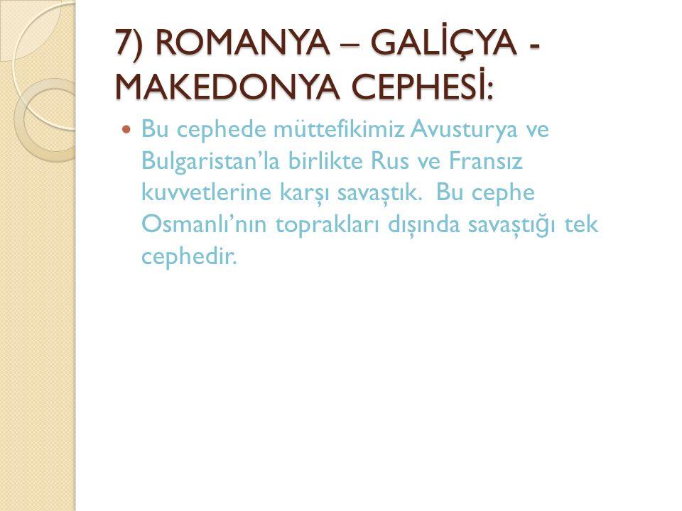 7) ROMANYA – GAL İ ÇYA - MAKEDONYA CEPHES İ : Bu cephede müttefikimiz Avusturya ve Bulgaristan'la birlikte Rus ve Fransız kuvvetlerine karşı savaştık.