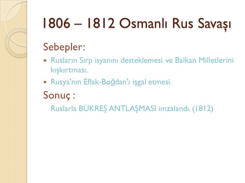 1806 – 1812 Osmanlı Rus Savaşı Sebepler: Rusların Sırp isyanını desteklemesi ve Balkan Milletlerini kışkırtması. Rusya'nın Eflak-Bo ğ dan'ı işgal etme