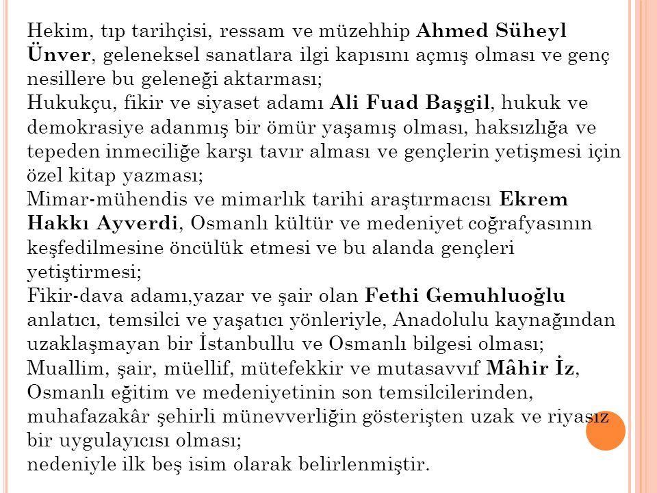 Hekim, tıp tarihçisi, ressam ve müzehhip Ahmed Süheyl Ünver, geleneksel sanatlara ilgi kapısını açmış olması ve genç nesillere bu geleneği aktarması; Hukukçu, fikir ve siyaset adamı Ali Fuad Başgil, hukuk ve demokrasiye adanmış bir ömür yaşamış olması, haksızlığa ve tepeden inmeciliğe karşı tavır alması ve gençlerin yetişmesi için özel kitap yazması; Mimar-mühendis ve mimarlık tarihi araştırmacısı Ekrem Hakkı Ayverdi, Osmanlı kültür ve medeniyet coğrafyasının keşfedilmesine öncülük etmesi ve bu alanda gençleri yetiştirmesi; Fikir-dava adamı,yazar ve şair olan Fethi Gemuhluoğlu anlatıcı, temsilci ve yaşatıcı yönleriyle, Anadolulu kaynağından uzaklaşmayan bir İstanbullu ve Osmanlı bilgesi olması; Muallim, şair, müellif, mütefekkir ve mutasavvıf Mâhir İz, Osmanlı eğitim ve medeniyetinin son temsilcilerinden, muhafazakâr şehirli münevverliğin gösterişten uzak ve riyasız bir uygulayıcısı olması; nedeniyle ilk beş isim olarak belirlenmiştir.