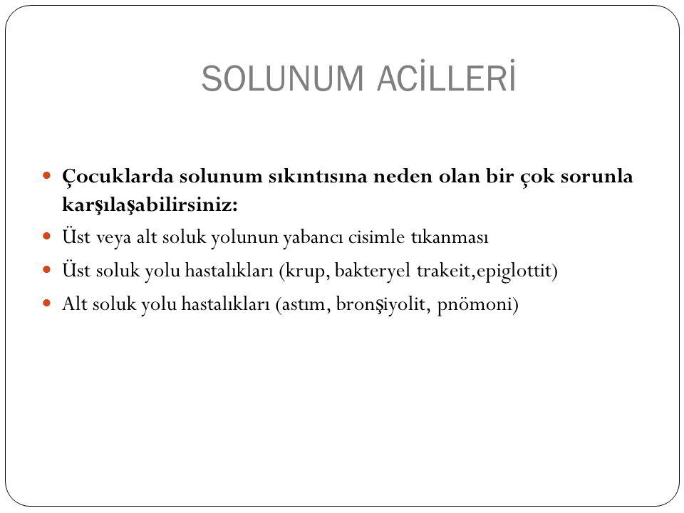 SOLUNUM ACİLLERİ Çocuklarda solunum sıkıntısına neden olan bir çok sorunla kar ş ıla ş abilirsiniz: Üst veya alt soluk yolunun yabancı cisimle tıkanması Üst soluk yolu hastalıkları (krup, bakteryel trakeit,epiglottit) Alt soluk yolu hastalıkları (astım, bron ş iyolit, pnömoni)