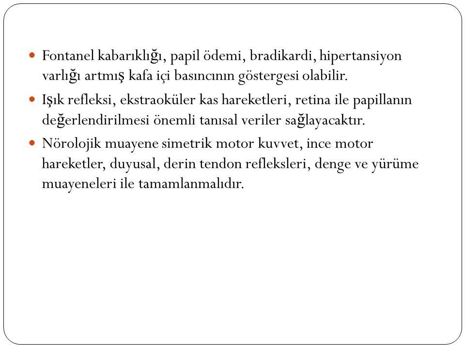 Fontanel kabarıklı ğ ı, papil ödemi, bradikardi, hipertansiyon varlı ğ ı artmı ş kafa içi basıncının göstergesi olabilir.