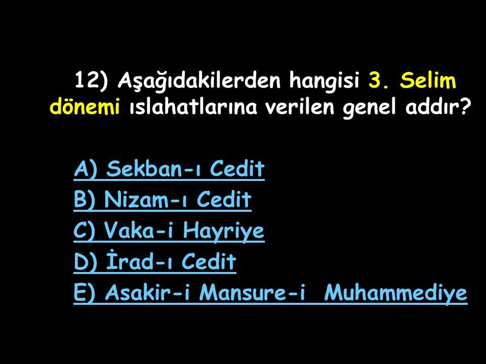 11) Osmanlı Devleti'nde yabancı teknik elemanlardan faydalanılarak orduyu modernleştirme çalışmaları hangi Osmanlı padişahı zamanında başlamıştır? A)