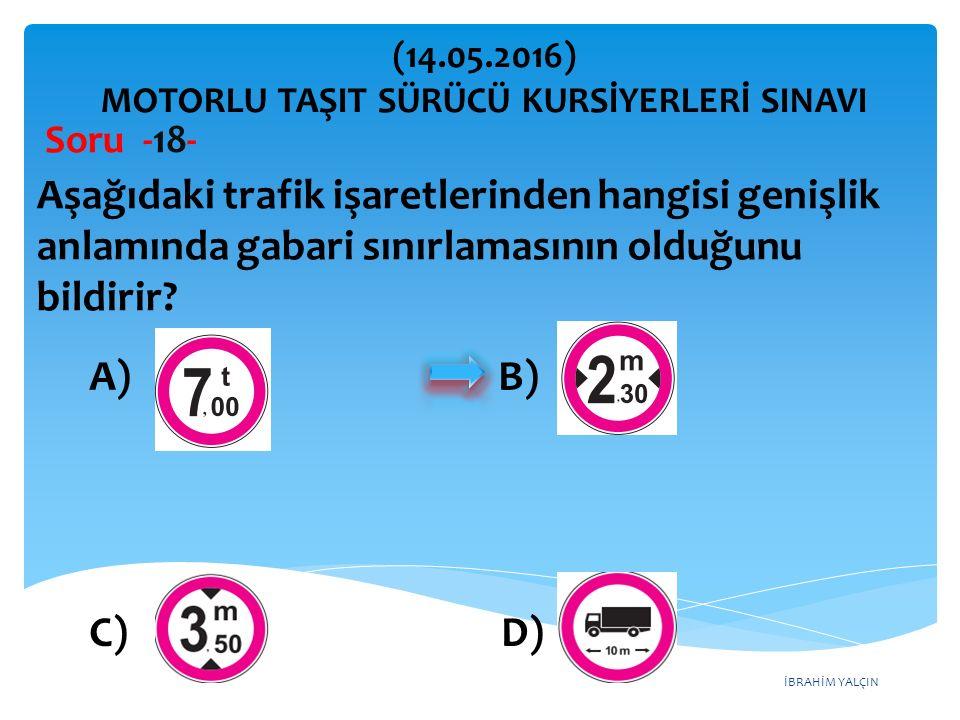 İBRAHİM YALÇIN A) B) C) D) (14.05.2016) MOTORLU TAŞIT SÜRÜCÜ KURSİYERLERİ SINAVI Soru -18- Aşağıdaki trafik işaretlerinden hangisi genişlik anlamında gabari sınırlamasının olduğunu bildirir?
