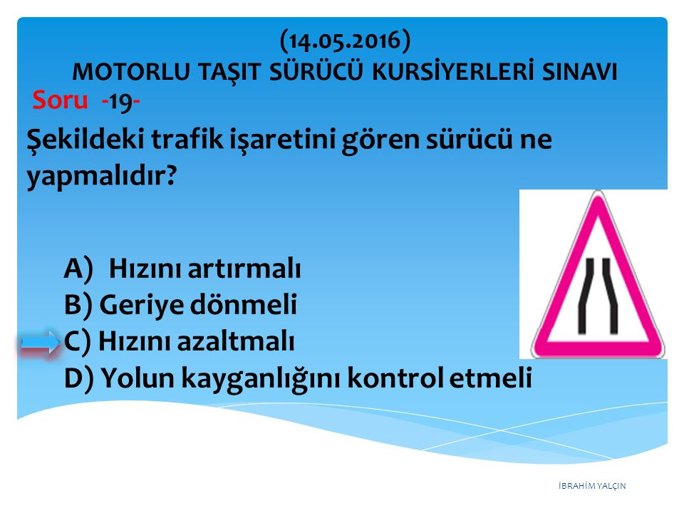 İBRAHİM YALÇIN A) Hızını artırmalı B) Geriye dönmeli C) Hızını azaltmalı D) Yolun kayganlığını kontrol etmeli (14.05.2016) MOTORLU TAŞIT SÜRÜCÜ KURSİYERLERİ SINAVI Soru -19- Şekildeki trafik işaretini gören sürücü ne yapmalıdır?