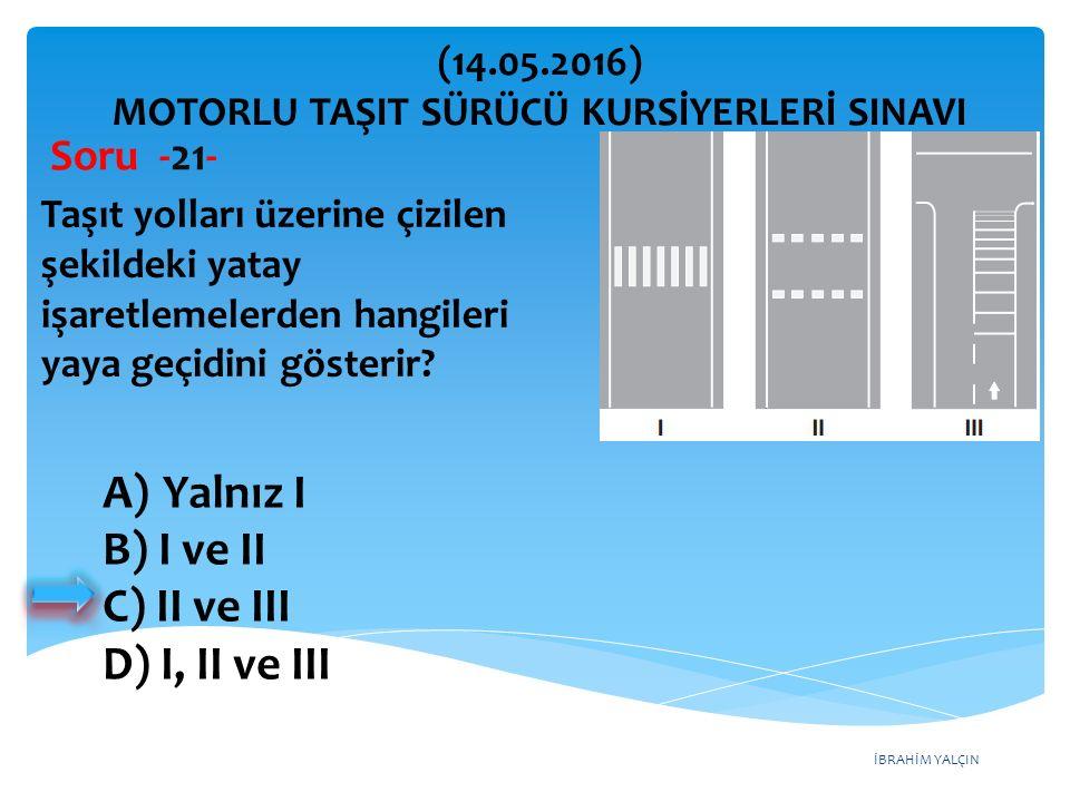 İBRAHİM YALÇIN A)Yalnız I B) I ve II C) II ve III D) I, II ve III (14.05.2016) MOTORLU TAŞIT SÜRÜCÜ KURSİYERLERİ SINAVI Soru -21- Taşıt yolları üzerine çizilen şekildeki yatay işaretlemelerden hangileri yaya geçidini gösterir?